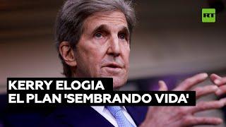 John Kerry reconoce que Sembrando Vida, ideado por López Obrador, ayuda contra el cambio climático