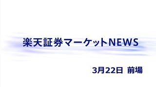 楽天証券マーケットNEWS3月22日【前引け】