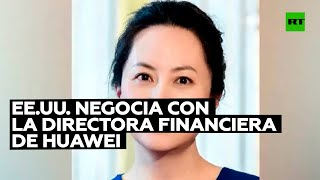 EE.UU. negociaría el retiro de cargos contra la jefa financiera de Huawei