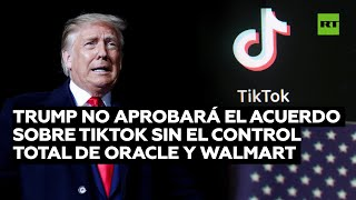 ORACLE CORP. Trump afirma que no aprobará un acuerdo sobre TikTok si Oracle y Walmart no tienen el control total