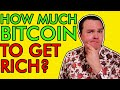 HOW MUCH BITCOIN DO YOU NEED TO GET RICH?  [Do You Have Enough?]